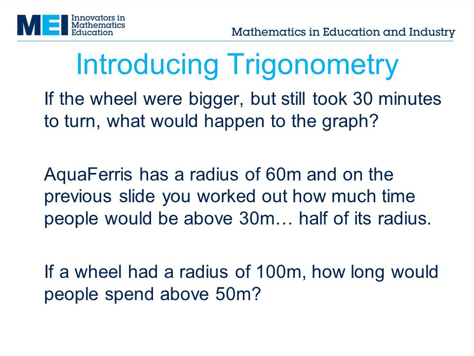 Introducing Trigonometry If the wheel were bigger, but still took 30 minutes to turn, what would happen to the graph? AquaFerris has a radius of 60m a