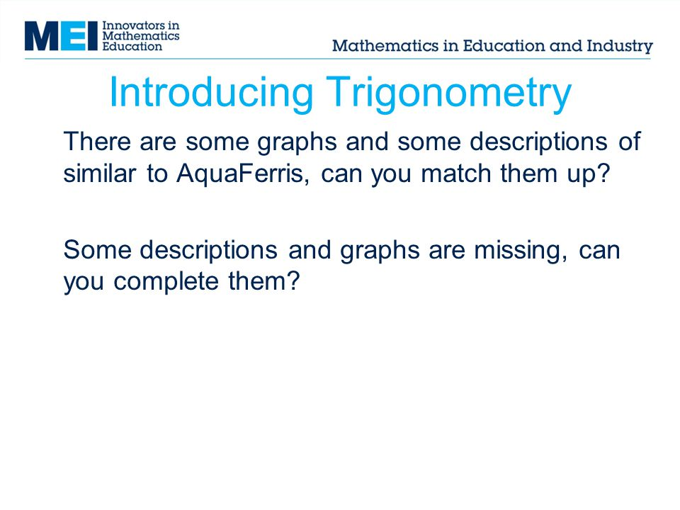 Introducing Trigonometry There are some graphs and some descriptions of similar to AquaFerris, can you match them up? Some descriptions and graphs are