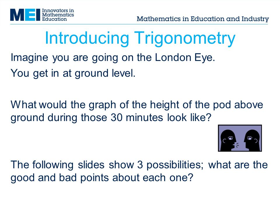 Introducing Trigonometry Imagine you are going on the London Eye. You get in at ground level. What would the graph of the height of the pod above grou