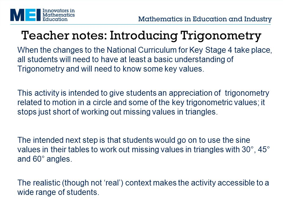 Teacher notes: Introducing Trigonometry When the changes to the National Curriculum for Key Stage 4 take place, all students will need to have at leas