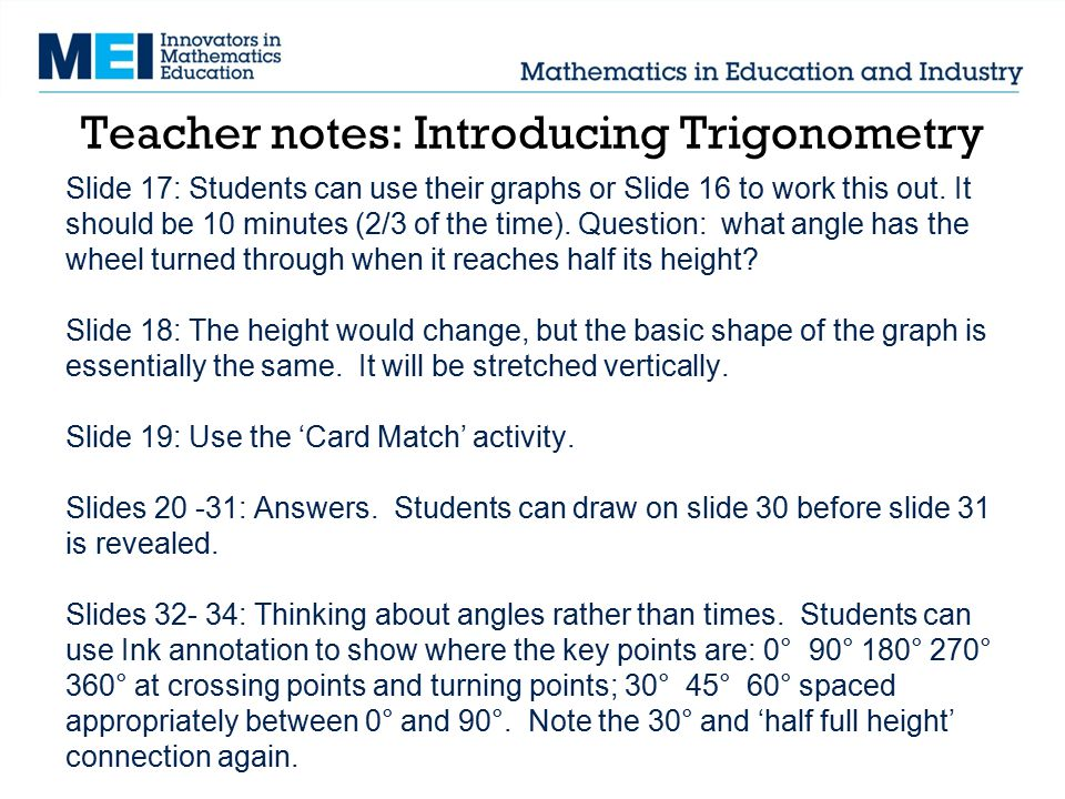 Teacher notes: Introducing Trigonometry Slide 17: Students can use their graphs or Slide 16 to work this out. It should be 10 minutes (2/3 of the time