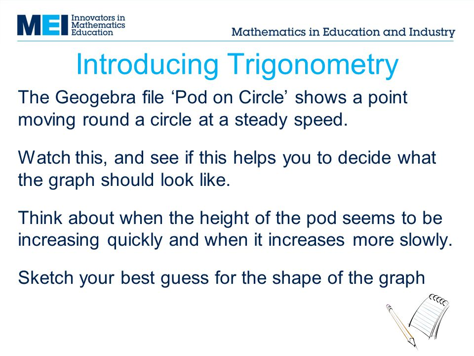 Introducing Trigonometry The Geogebra file 'Pod on Circle' shows a point moving round a circle at a steady speed. Watch this, and see if this helps yo