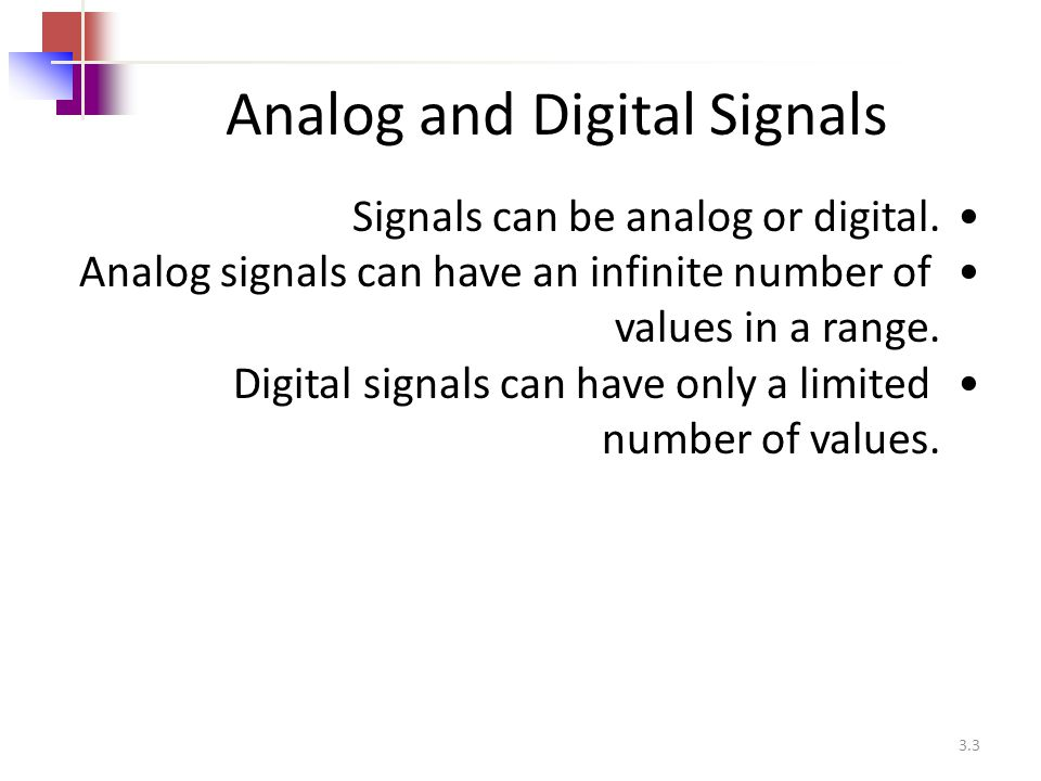 3.3 Analog and Digital Signals Signals can be analog or digital. Analog signals can have an infinite number of values in a range. Digital signals can