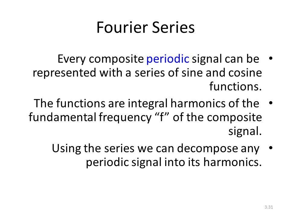 3.31 Fourier Series Every composite periodic signal can be represented with a series of sine and cosine functions. The functions are integral harmonic