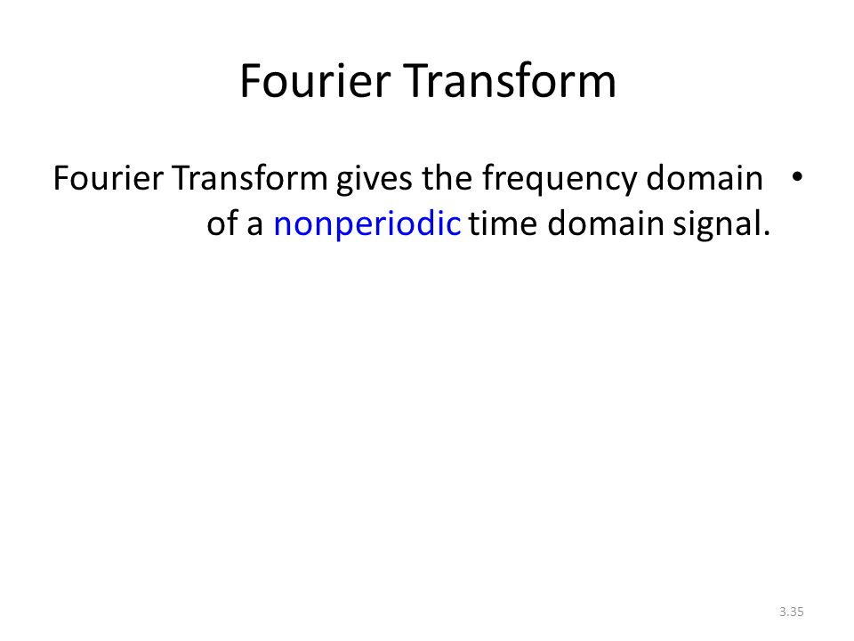 3.35 Fourier Transform Fourier Transform gives the frequency domain of a nonperiodic time domain signal.