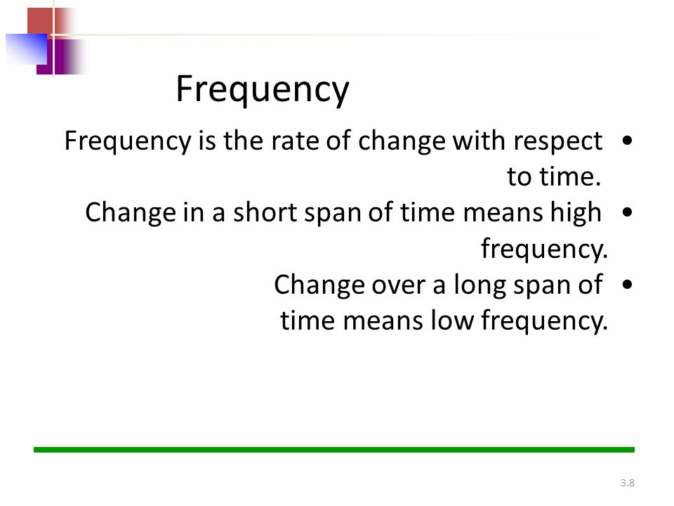 3.8 Frequency Frequency is the rate of change with respect to time. Change in a short span of time means high frequency. Change over a long span of ti
