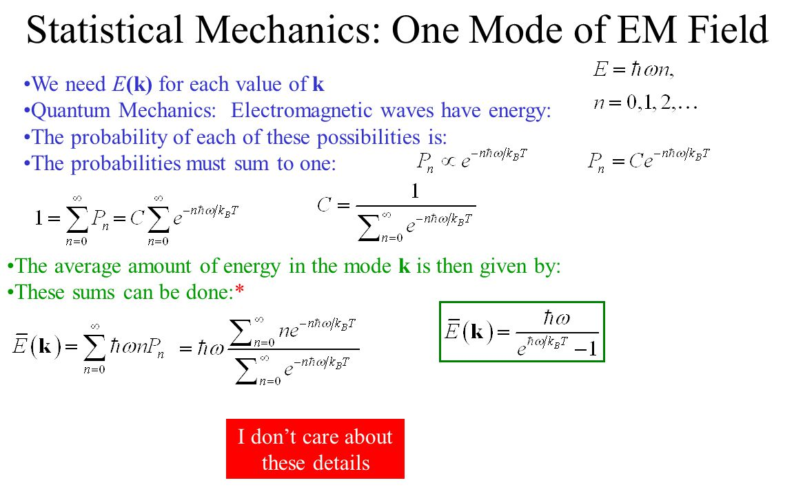 Statistical Mechanics: One Mode of EM Field We need E(k) for each value of k Quantum Mechanics: Electromagnetic waves have energy: The probability of each of these possibilities is: The probabilities must sum to one: The average amount of energy in the mode k is then given by: These sums can be done:* I don't care about these details
