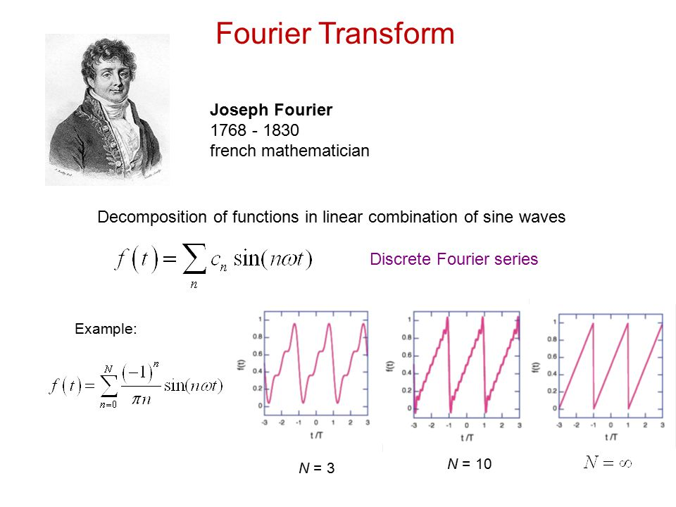 Fourier Transform Joseph Fourier 1768 - 1830 french mathematician Decomposition of functions in linear combination of sine waves Discrete Fourier seri