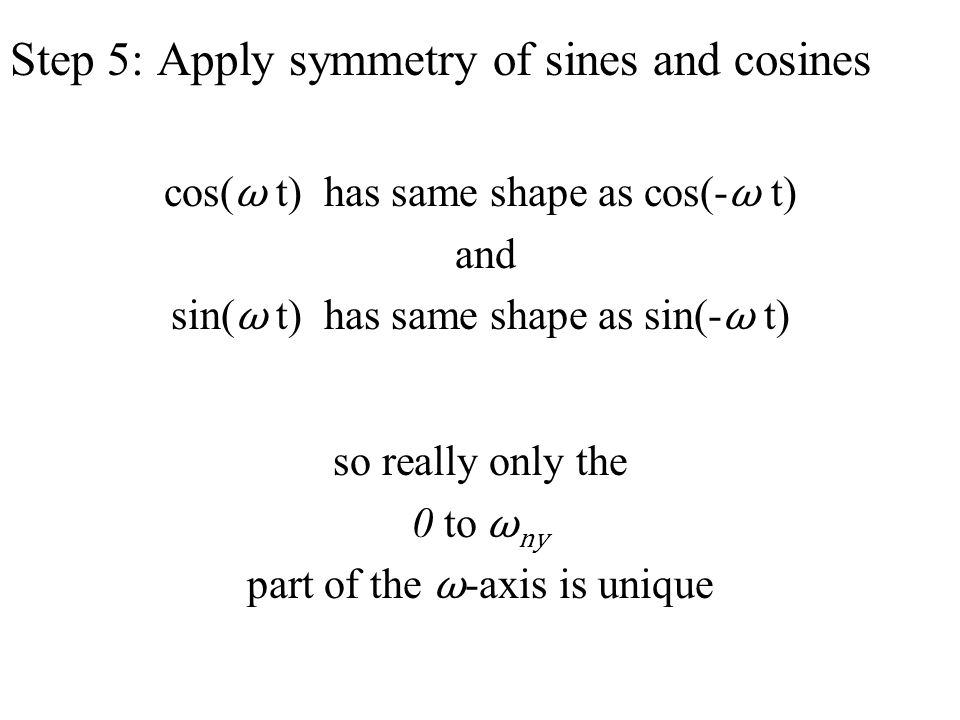 cos( ω t) has same shape as cos(- ω t) and sin( ω t) has same shape as sin(- ω t) so really only the 0 to ω ny part of the ω -axis is unique Step 5: Apply symmetry of sines and cosines