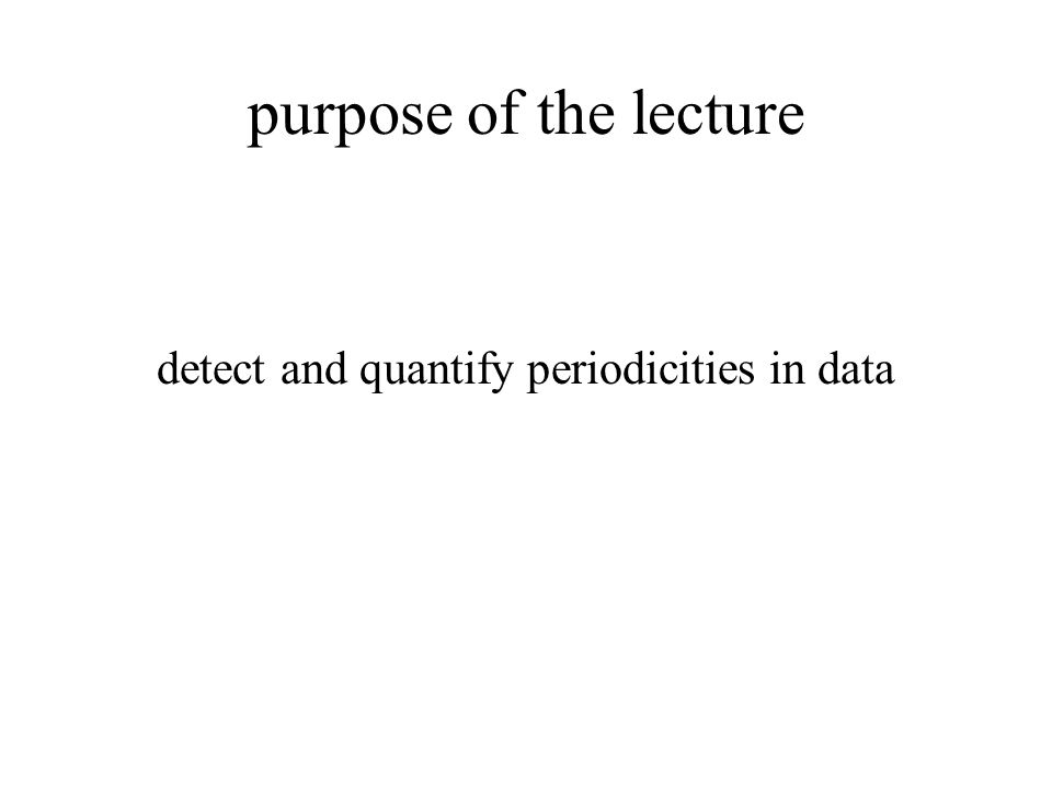 purpose of the lecture detect and quantify periodicities in data
