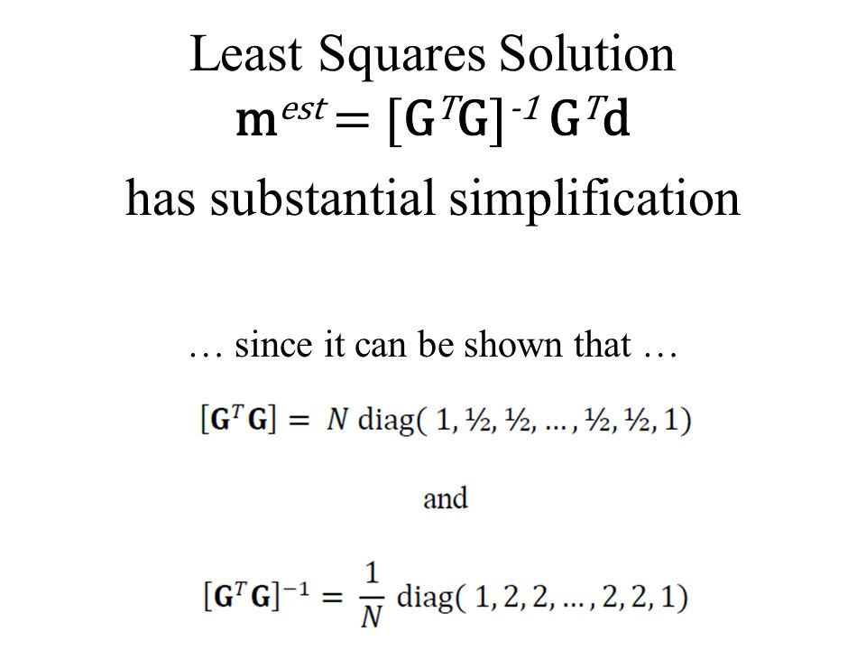 Least Squares Solution m est = [G T G] -1 G T d has substantial simplification … since it can be shown that …