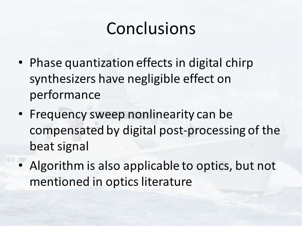 Conclusions Phase quantization effects in digital chirp synthesizers have negligible effect on performance Frequency sweep nonlinearity can be compensated by digital post-processing of the beat signal Algorithm is also applicable to optics, but not mentioned in optics literature