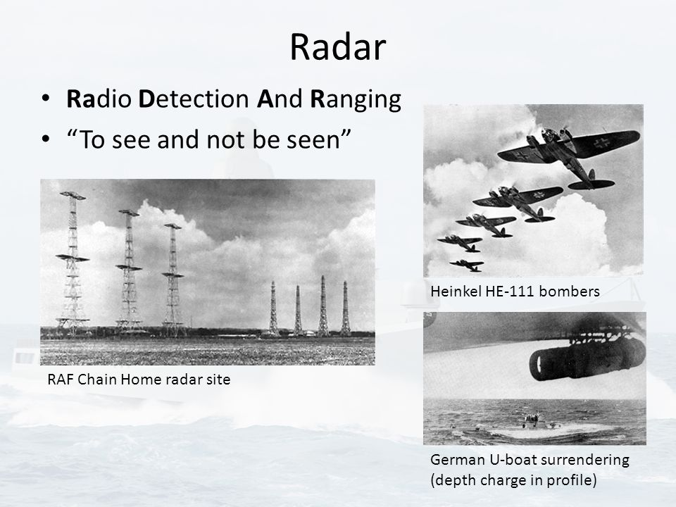 Radar Radio Detection And Ranging To see and not be seen RAF Chain Home radar site German U-boat surrendering (depth charge in profile) Heinkel HE-111 bombers