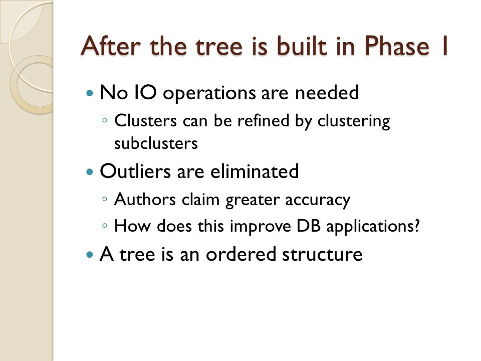 After the tree is built in Phase 1 No IO operations are needed ◦ Clusters can be refined by clustering subclusters Outliers are eliminated ◦ Authors claim greater accuracy ◦ How does this improve DB applications.