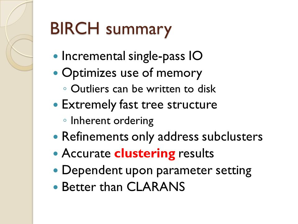 BIRCH summary Incremental single-pass IO Optimizes use of memory ◦ Outliers can be written to disk Extremely fast tree structure ◦ Inherent ordering Refinements only address subclusters Accurate clustering results Dependent upon parameter setting Better than CLARANS