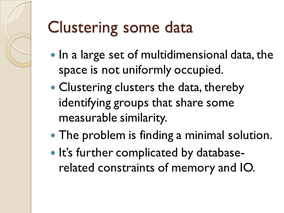 Clustering some data In a large set of multidimensional data, the space is not uniformly occupied.