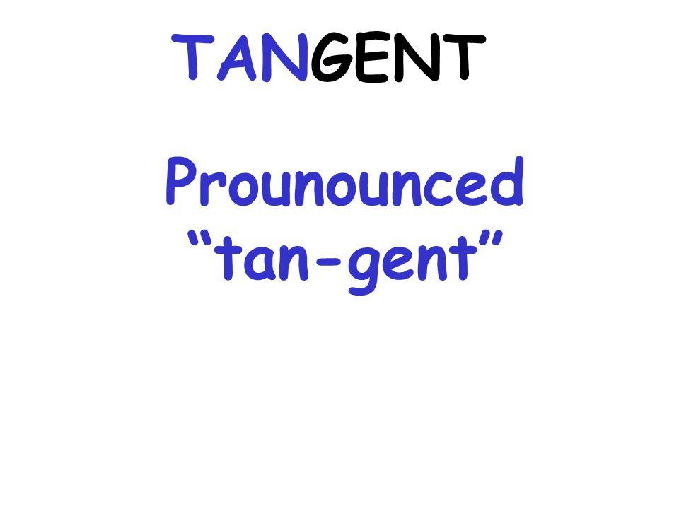 Prounounced tan-gent TANGENT