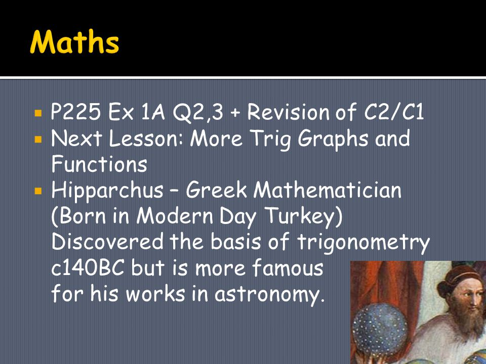  P225 Ex 1A Q2,3 + Revision of C2/C1  Next Lesson: More Trig Graphs and Functions  Hipparchus – Greek Mathematician (Born in Modern Day Turkey) Discovered the basis of trigonometry c140BC but is more famous for his works in astronomy.
