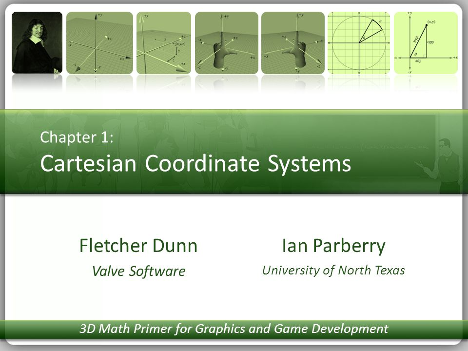 Chapter 1: Cartesian Coordinate Systems Ian Parberry University of North Texas Fletcher Dunn Valve Software 3D Math Primer for Graphics and Game Devel