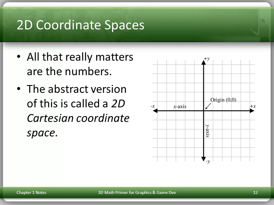 2D Coordinate Spaces All that really matters are the numbers. The abstract version of this is called a 2D Cartesian coordinate space. Chapter 1 Notes3
