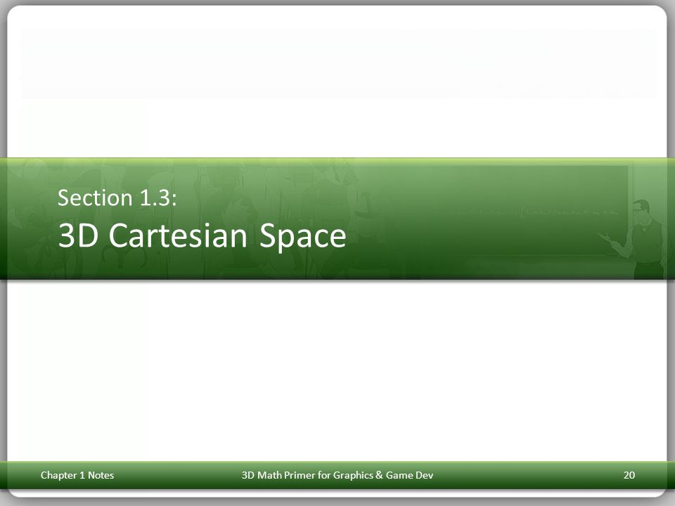 Section 1.3: 3D Cartesian Space Chapter 1 Notes203D Math Primer for Graphics & Game Dev