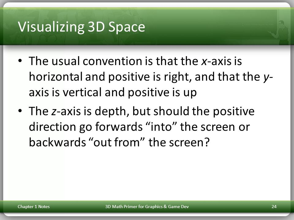 Visualizing 3D Space The usual convention is that the x-axis is horizontal and positive is right, and that the y- axis is vertical and positive is up