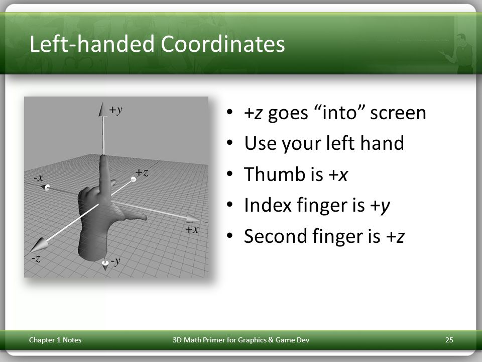 """Left-handed Coordinates +z goes """"into"""" screen Use your left hand Thumb is +x Index finger is +y Second finger is +z Chapter 1 Notes3D Math Primer for"""