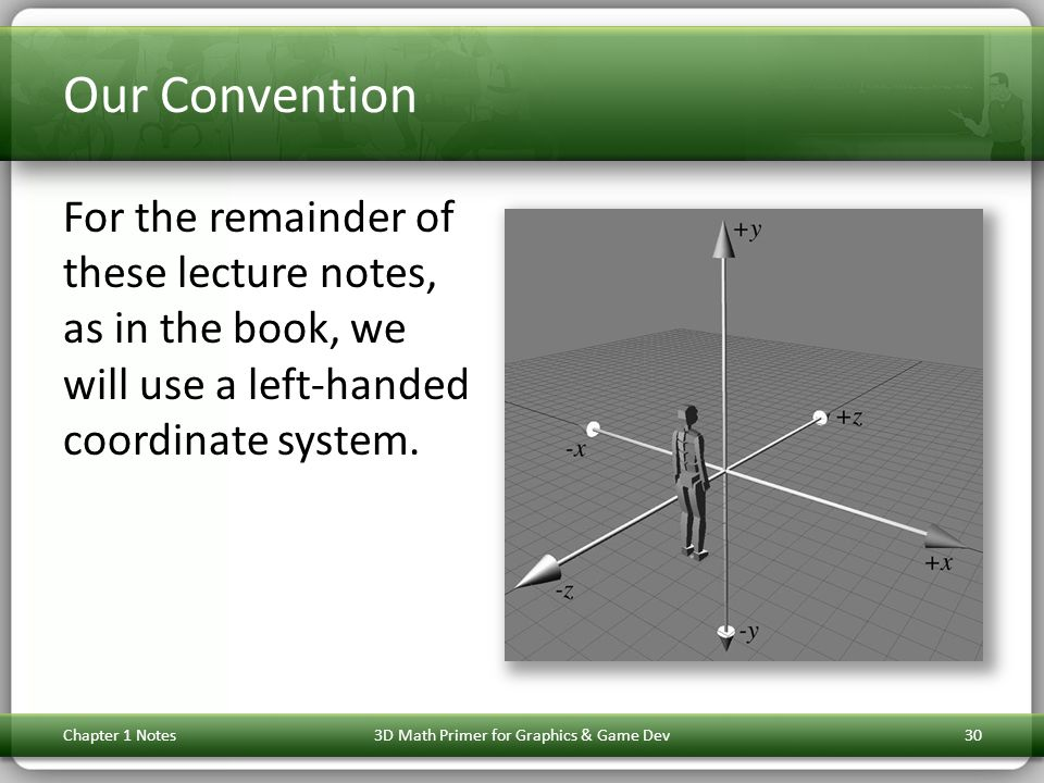 Our Convention For the remainder of these lecture notes, as in the book, we will use a left-handed coordinate system. Chapter 1 Notes3D Math Primer fo