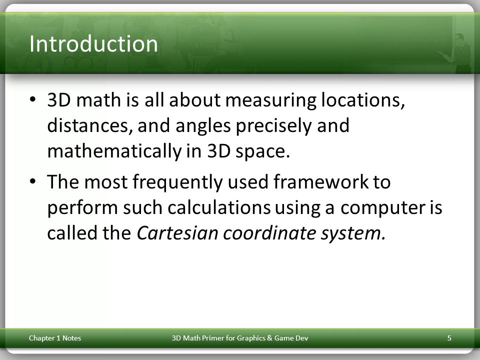 Introduction 3D math is all about measuring locations, distances, and angles precisely and mathematically in 3D space. The most frequently used framew