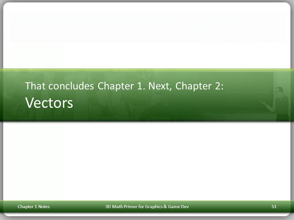That concludes Chapter 1. Next, Chapter 2: Vectors Chapter 1 Notes513D Math Primer for Graphics & Game Dev