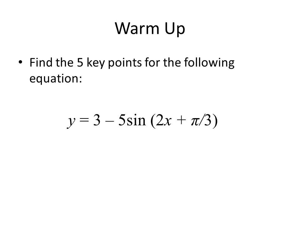 Warm Up Find the 5 key points for the following equation: y = 3 – 5sin (2x + π/3)