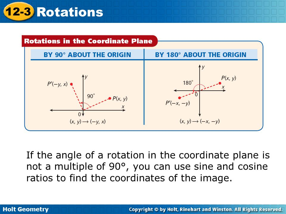 Holt Geometry 12-3 Rotations If the angle of a rotation in the coordinate plane is not a multiple of 90°, you can use sine and cosine ratios to find the coordinates of the image.