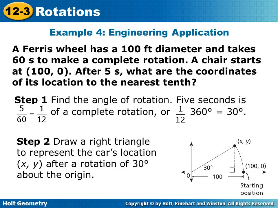 Holt Geometry 12-3 Rotations Example 4: Engineering Application A Ferris wheel has a 100 ft diameter and takes 60 s to make a complete rotation.