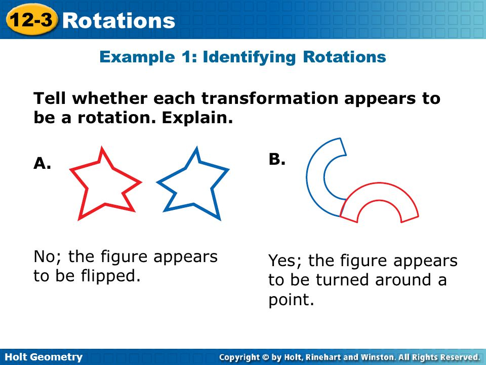 Holt Geometry 12-3 Rotations Example 1: Identifying Rotations Tell whether each transformation appears to be a rotation.