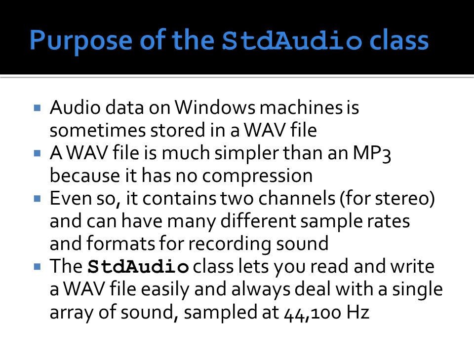  Audio data on Windows machines is sometimes stored in a WAV file  A WAV file is much simpler than an MP3 because it has no compression  Even so, it contains two channels (for stereo) and can have many different sample rates and formats for recording sound  The StdAudio class lets you read and write a WAV file easily and always deal with a single array of sound, sampled at 44,100 Hz