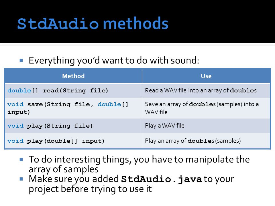  Everything you'd want to do with sound:  To do interesting things, you have to manipulate the array of samples  Make sure you added StdAudio.java to your project before trying to use it MethodUse double[] read(String file) Read a WAV file into an array of double s void save(String file, double[] input) Save an array of double s (samples) into a WAV file void play(String file) Play a WAV file void play(double[] input) Play an array of double s (samples)
