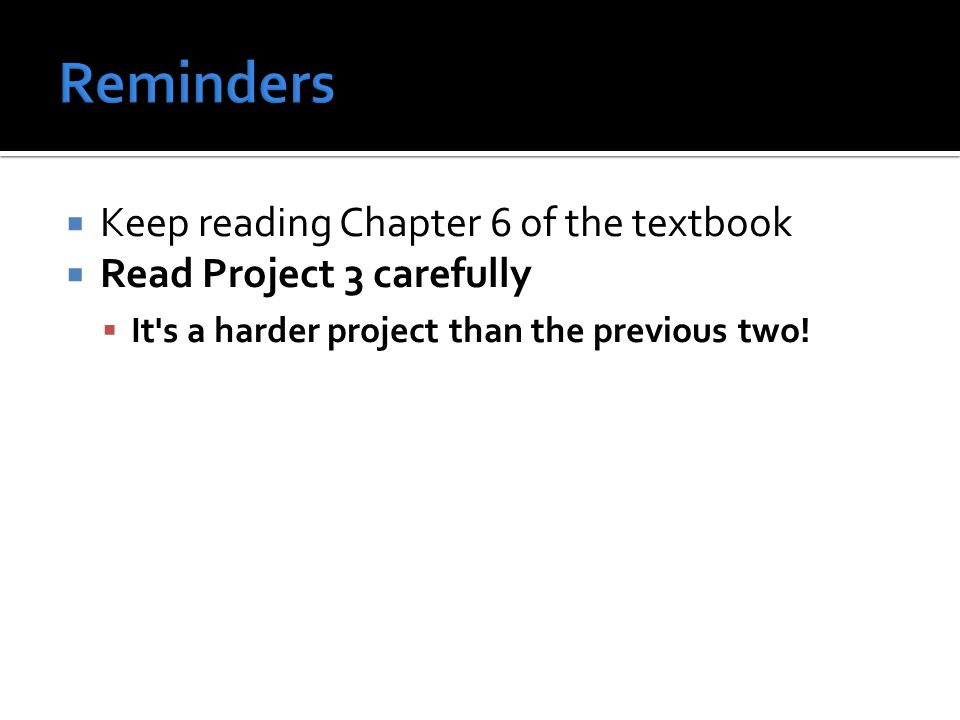  Keep reading Chapter 6 of the textbook  Read Project 3 carefully  It s a harder project than the previous two!