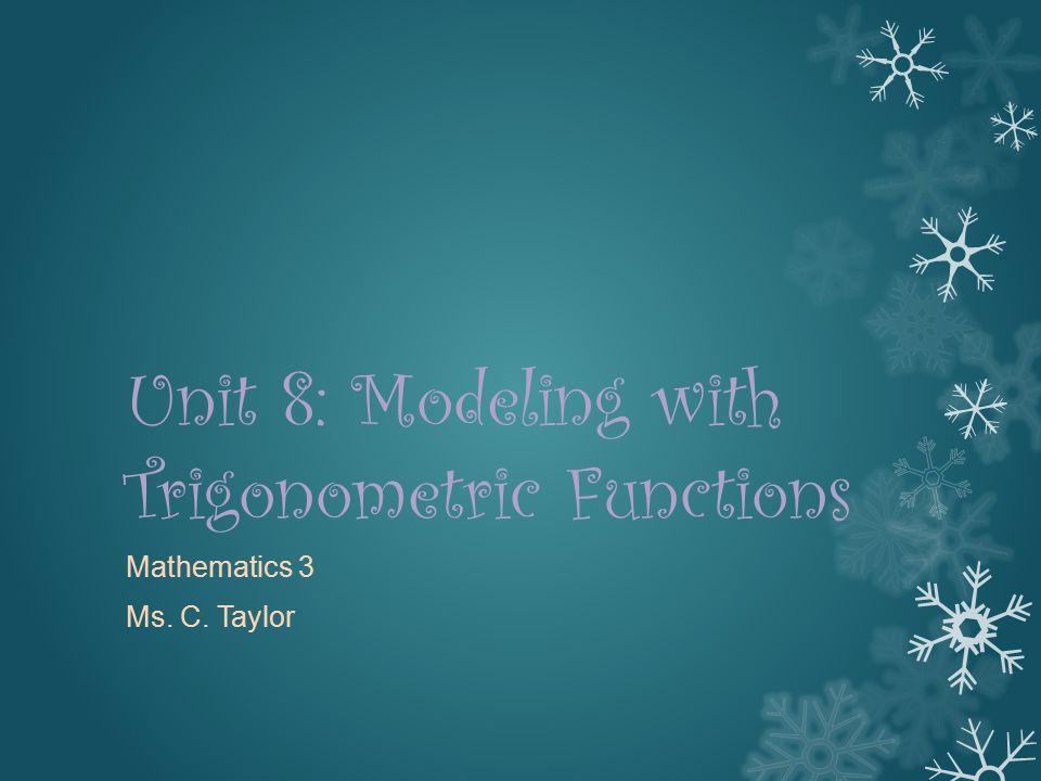 Unit 8: Modeling with Trigonometric Functions Mathematics 3 Ms. C. Taylor