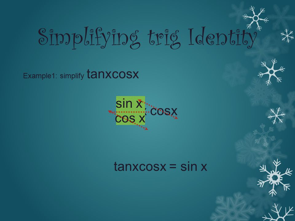 Simplifying trig Identity Example1: simplify tanxcosx tanx cosx sin x cos x tanxcosx = sin x