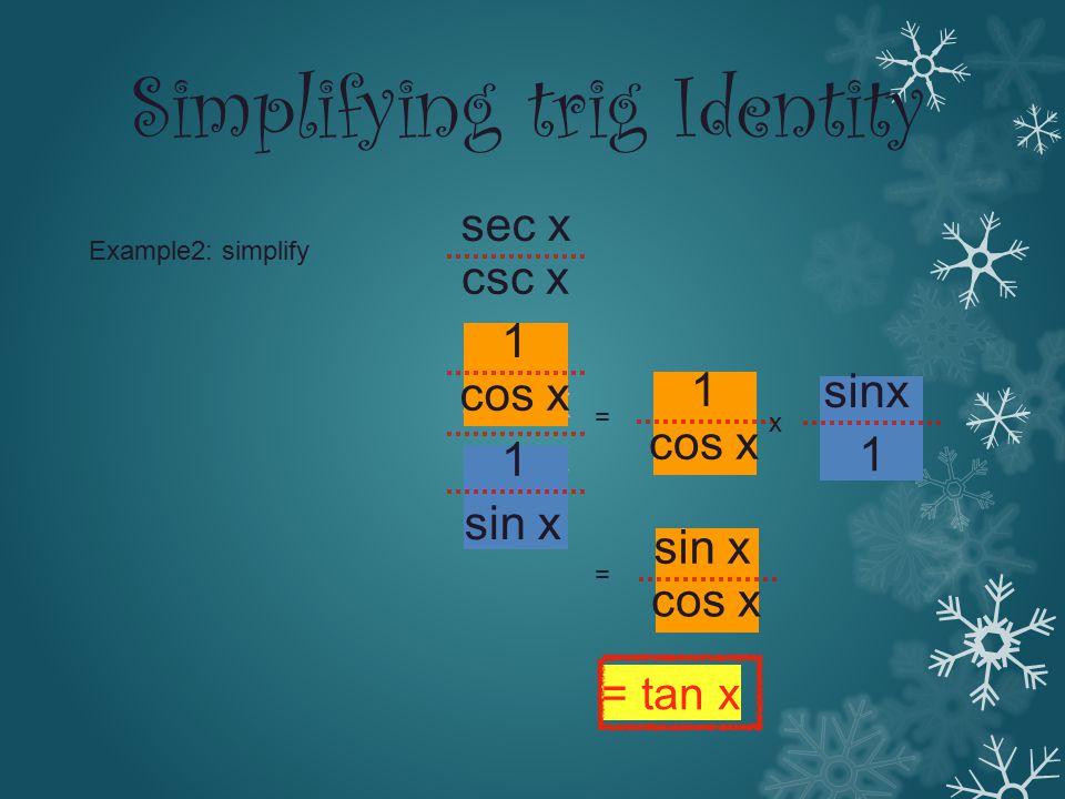 Example2: simplify sec x csc x sec x csc x 1 sin x 1 cos x 1 sinx 1 = x = cos x = tan x Simplifying trig Identity
