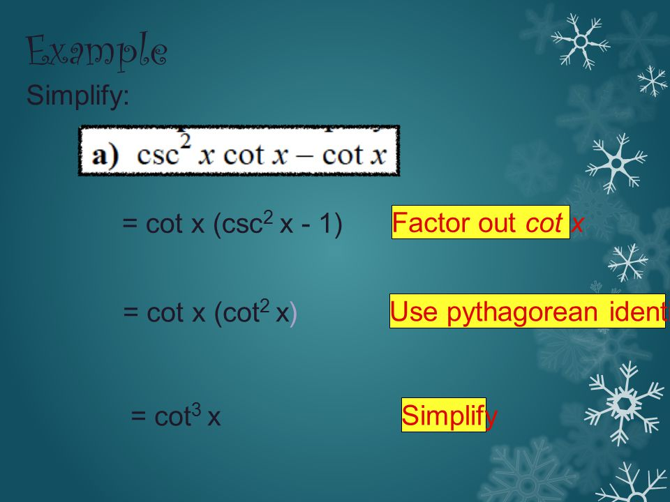 Example Simplify: = cot x (csc 2 x - 1) = cot x (cot 2 x) = cot 3 x Factor out cot x Use pythagorean identity Simplify