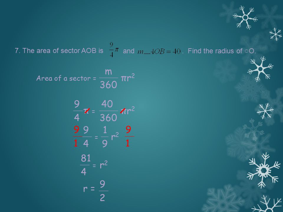 7. The area of sector AOB is and. Find the radius of ○ O. m 360 πr2πr2 Area of a sector = 40 360 πr2πr2 π = 9 4 1 9 r2r2 = 9 4 9 1 9 1 r2r2 = 81 4 r =