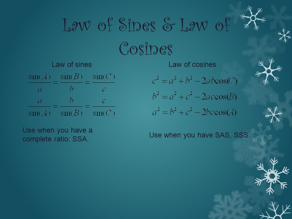 Law of Sines & Law of Cosines Law of sinesLaw of cosines Use when you have a complete ratio: SSA. Use when you have SAS, SSS.