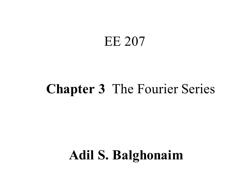 Chapter 3 The Fourier Series EE 207 Adil S. Balghonaim
