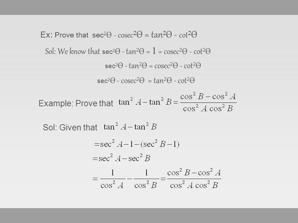 Ex: Prove that sec 2 Ѳ - cosec 2 Ѳ = tan 2 Ѳ - cot 2 Ѳ Sol: We know that s ec 2 Ѳ - tan 2 Ѳ = 1 = cosec 2 Ѳ - cot 2 Ѳ sec 2 Ѳ - tan 2 Ѳ = cosec 2 Ѳ - cot 2 Ѳ s ec 2 Ѳ - cosec 2 Ѳ = tan 2 Ѳ - cot 2 Ѳ Example: Prove that Sol: Given that