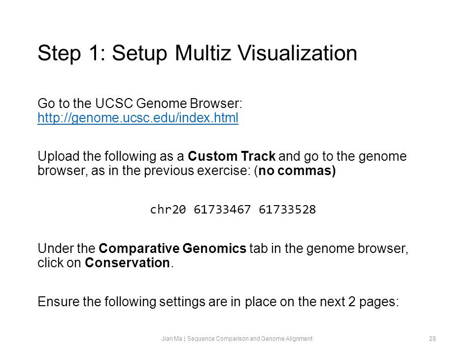 Step 1: Setup Multiz Visualization Go to the UCSC Genome Browser: http://genome.ucsc.edu/index.html http://genome.ucsc.edu/index.html Upload the following as a Custom Track and go to the genome browser, as in the previous exercise: (no commas) chr20 61733467 61733528 Under the Comparative Genomics tab in the genome browser, click on Conservation.