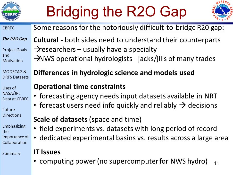 11 Some reasons for the notoriously difficult-to-bridge R20 gap: Cultural - both sides need to understand their counterparts  researchers – usually have a specialty  NWS operational hydrologists - jacks/jills of many trades Differences in hydrologic science and models used Operational time constraints forecasting agency needs input datasets available in NRT forecast users need info quickly and reliably  decisions Scale of datasets (space and time) field experiments vs.