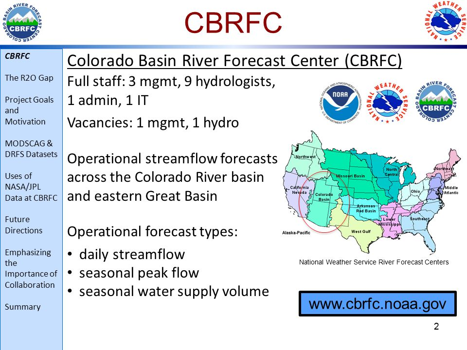 CBRFC Colorado Basin River Forecast Center (CBRFC) 3 Hydrologic regimes: snow-dominated to flash flood hydrology natural to regulated 500+ streamflow forecast points ~1150 modeling units (snow and soil moisture model run on each) CBRFC The R2O Gap Project Goals and Motivation MODSCAG & DRFS Datasets Uses of NASA/JPL Data at CBRFC Future Directions Emphasizing the Importance of Collaboration Summary