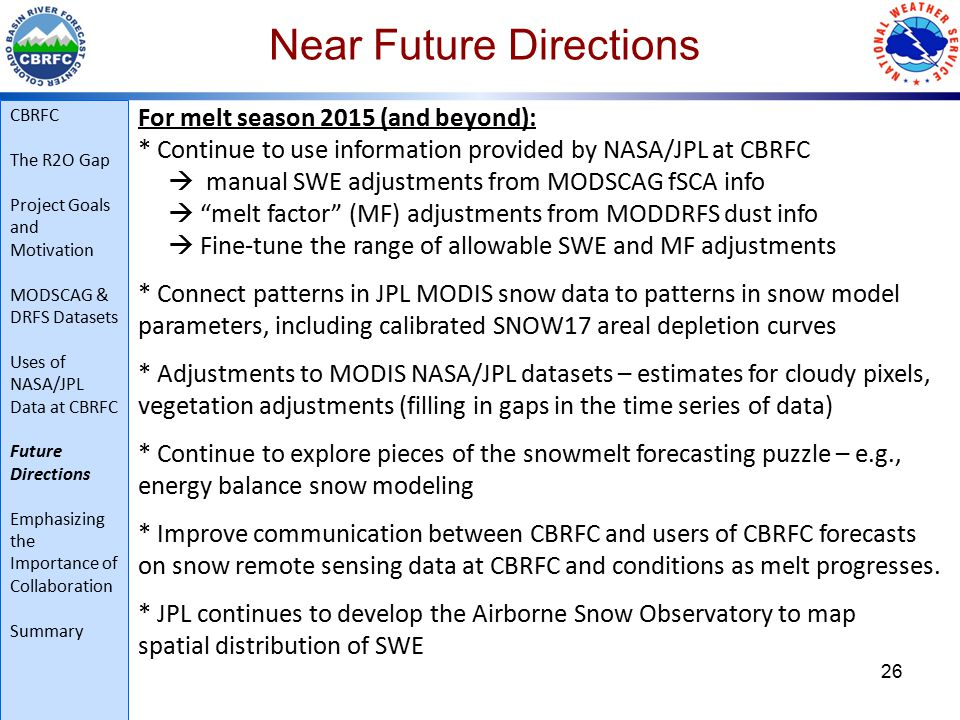 Near Future Directions 26 For melt season 2015 (and beyond): * Continue to use information provided by NASA/JPL at CBRFC  manual SWE adjustments from MODSCAG fSCA info  melt factor (MF) adjustments from MODDRFS dust info  Fine-tune the range of allowable SWE and MF adjustments * Connect patterns in JPL MODIS snow data to patterns in snow model parameters, including calibrated SNOW17 areal depletion curves * Adjustments to MODIS NASA/JPL datasets – estimates for cloudy pixels, vegetation adjustments (filling in gaps in the time series of data) * Continue to explore pieces of the snowmelt forecasting puzzle – e.g., energy balance snow modeling * Improve communication between CBRFC and users of CBRFC forecasts on snow remote sensing data at CBRFC and conditions as melt progresses.