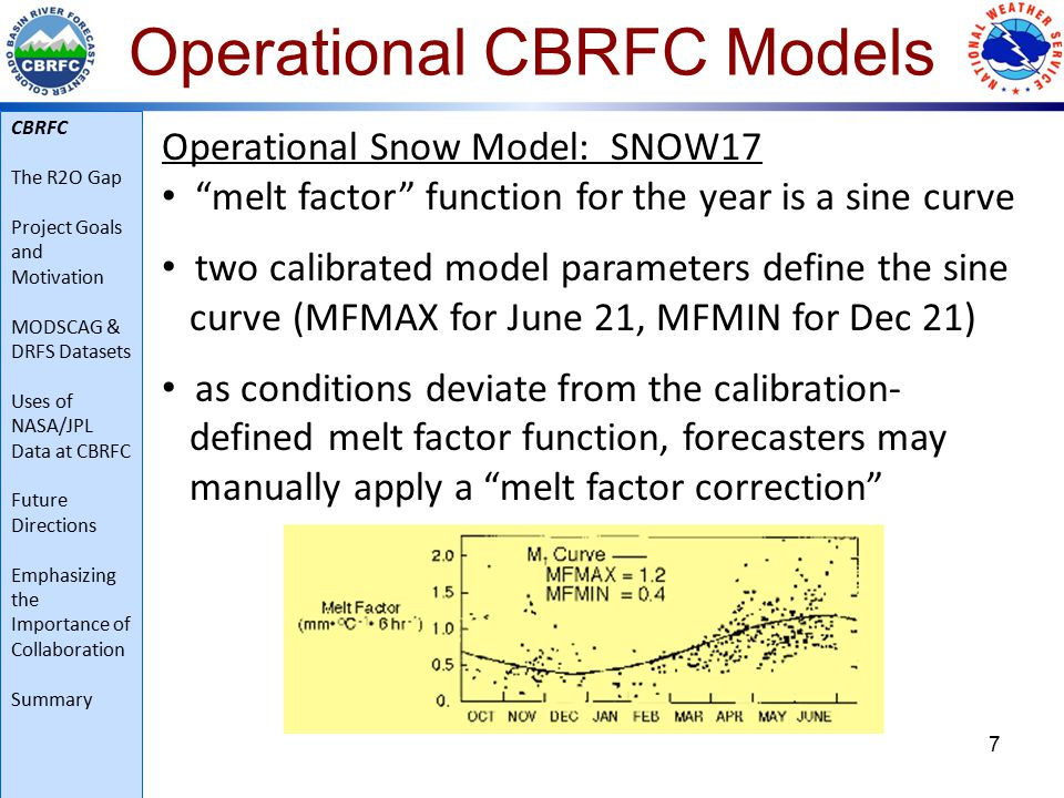 Operational CBRFC Models 7 Operational Snow Model: SNOW17 melt factor function for the year is a sine curve two calibrated model parameters define the sine curve (MFMAX for June 21, MFMIN for Dec 21) as conditions deviate from the calibration- defined melt factor function, forecasters may manually apply a melt factor correction CBRFC The R2O Gap Project Goals and Motivation MODSCAG & DRFS Datasets Uses of NASA/JPL Data at CBRFC Future Directions Emphasizing the Importance of Collaboration Summary